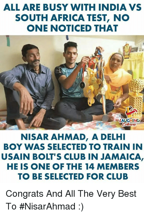 Africa, Club, and Best: ALL ARE BUSY WITH INDIA VS  SOUTH AFRICA TEST, NO  ONE NOTICED THAT  LAUGH NO  NISAR AHMAD,A DELH  BOY WAS SELECTED TO TRAIN IN  USAIN BOLT'S CLUB IN JAMAICA,  HEIS ONE OF THE 14 MEMBERS  TO BE SELECTED FOR CLUB Congrats And All The Very Best To #NisarAhmad :)