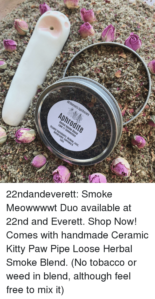 Handmade: All Bements Apothec  Aphrodite  Hera  Love  c Ingredients  m, dami  tulsi  ana & 22ndandeverett: Smoke Meowwwwt Duo available at 22nd and Everett. Shop Now! Comes with handmade Ceramic Kitty Paw Pipe  Loose Herbal Smoke Blend.  (No tobacco or weed in blend, although feel free to mix it)