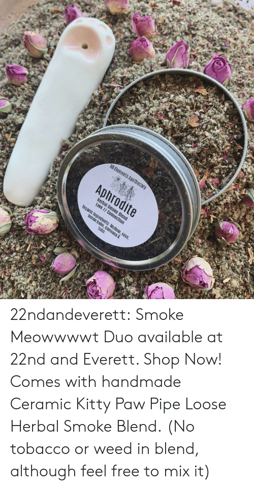 ana: All Bements Apothec  Aphrodite  Hera  Love  c Ingredients  m, dami  tulsi  ana & 22ndandeverett: Smoke Meowwwwt Duo available at 22nd and Everett. Shop Now! Comes with handmade Ceramic Kitty Paw Pipe  Loose Herbal Smoke Blend.  (No tobacco or weed in blend, although feel free to mix it)