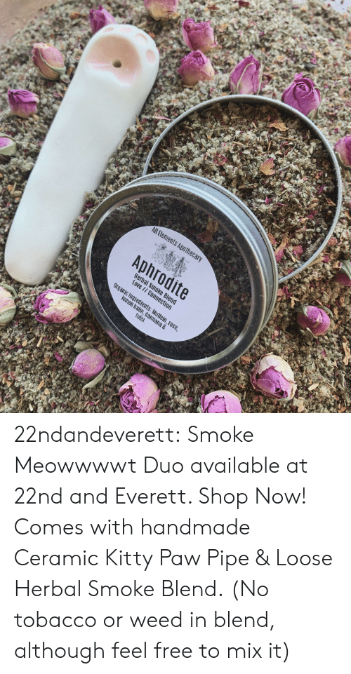 ana: All Bements Apothec  Aphrodite  Hera  Love  c Ingredients  m, dami  tulsi  ana & 22ndandeverett: Smoke Meowwwwt Duo available at 22nd and Everett. Shop Now! Comes with handmade Ceramic Kitty Paw Pipe & Loose Herbal Smoke Blend.  (No tobacco or weed in blend, although feel free to mix it)