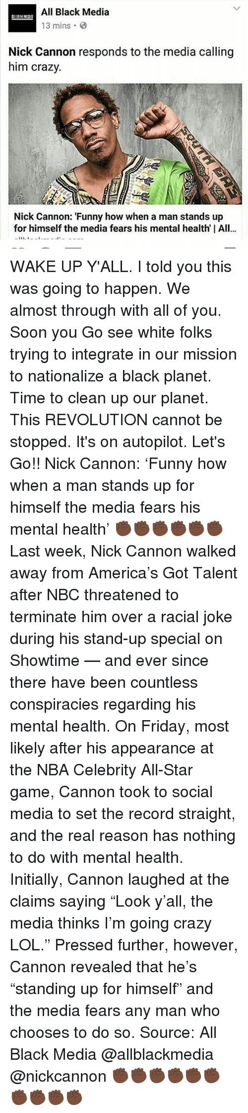 """nick cannon: All Black Media  13 mins  Nick Cannon responds to the media calling  him crazy.  Nick Cannon: """"Funny how when a man stands up  for himself the media fears his mental health I All...  11 1 WAKE UP Y'ALL. I told you this was going to happen. We almost through with all of you. Soon you Go see white folks trying to integrate in our mission to nationalize a black planet. Time to clean up our planet. This REVOLUTION cannot be stopped. It's on autopilot. Let's Go!! Nick Cannon: 'Funny how when a man stands up for himself the media fears his mental health' ✊🏿✊🏿✊🏿✊🏿✊🏿✊🏿 Last week, Nick Cannon walked away from America's Got Talent after NBC threatened to terminate him over a racial joke during his stand-up special on Showtime — and ever since there have been countless conspiracies regarding his mental health. On Friday, most likely after his appearance at the NBA Celebrity All-Star game, Cannon took to social media to set the record straight, and the real reason has nothing to do with mental health. Initially, Cannon laughed at the claims saying """"Look y'all, the media thinks I'm going crazy LOL."""" Pressed further, however, Cannon revealed that he's """"standing up for himself"""" and the media fears any man who chooses to do so. Source: All Black Media @allblackmedia @nickcannon ✊🏿✊🏿✊🏿✊🏿✊🏿✊🏿✊🏿✊🏿✊🏿✊🏿"""