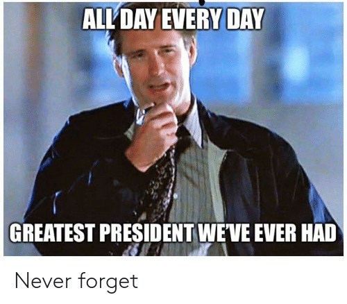 Funny, Never, and President: ALL DAY EVERY DAY  GREATEST PRESIDENT WEVE EVER HAD Never forget