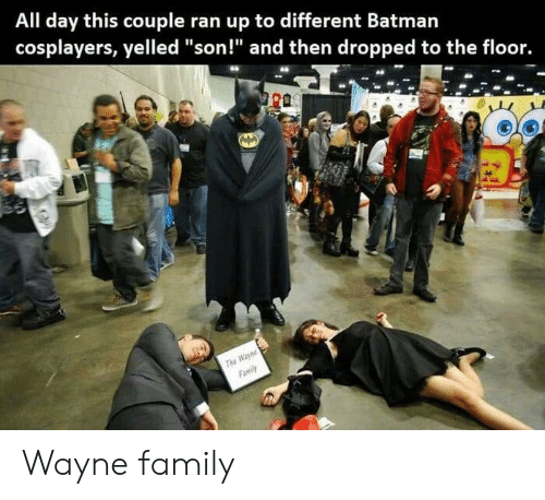 """Family, Day, and All: All day this couple ran up to different Batmarn  cosplayers, yelled """"son!"""" and then dropped to the floor. Wayne family"""