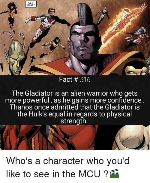 Gladiator: ALL  DEAD  Fact # 316  The Gladiator is an alien warrior who gets  more powerful, as he gains more confidence  Thanos once admitted that the Gladiator is  the Hulk's equal in regards to physical  strength Who's a character who you'd like to see in the MCU ?🎬