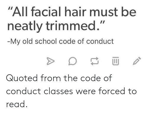 """quoted: """"All facial hair must be  neatly trimmed.""""  My old school code of conduct Quoted from the code of conduct classes were forced to read."""