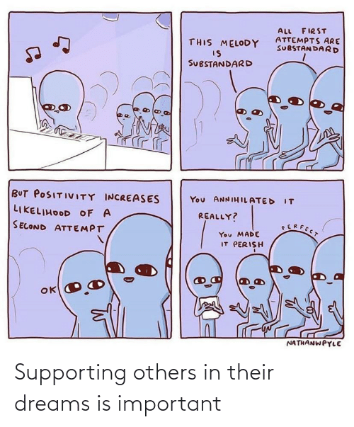 Supporting: ALL FIRST  ATTEMPTS ARE  SUBSTANDARD  THIS MELODY  IS  SUBSTANDARD  BUT POSITIVITY INCREASES  You ANNIHILATED IT  LIKELIHOOD OF A  REALLY?  SERFECT  SECOND ATTEMPT  You MADE  IT PERISH  NATHANWPYLE Supporting others in their dreams is important