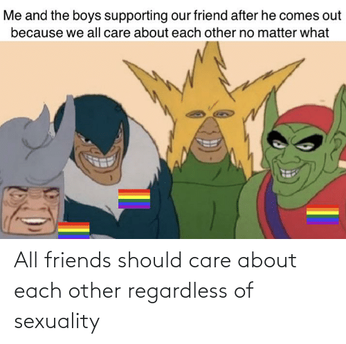 regardless: All friends should care about each other regardless of sexuality