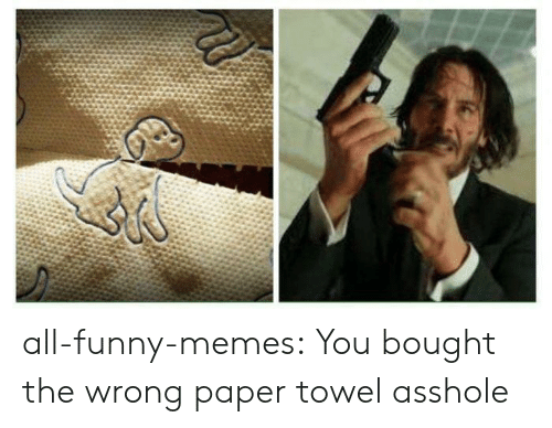 Funny Memes Tumblr: all-funny-memes:  You bought the wrong paper towel asshole