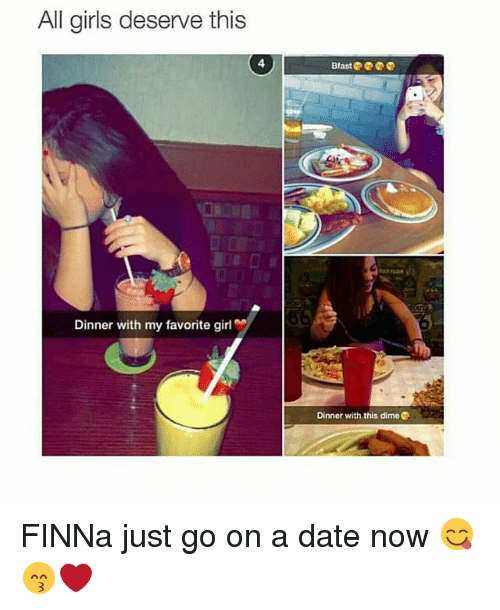 Girls, Memes, and Date: All girls deserve this  4  Dinner with my favorite girl  Dinner with this dime FINNa just go on a date now 😋😙❤