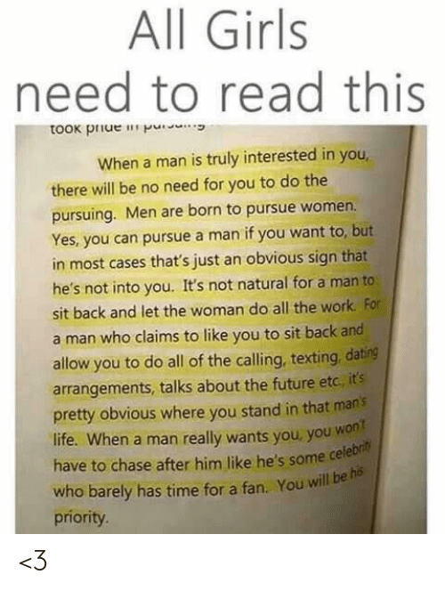 Men Are: All Girls  need to read this  took piue p  When a man is truly interested in you  there will be no need for you to do the  pursuing. Men are born to pursue women.  Yes, you can pursue a man if you want to, but  in most cases that's just an obvious sign that  he's not into you. It's not natural for a man to  sit back and let the woman do all the work For  a man who claims to like you to sit back and  allow you to do all of the calling, texting, dating  arrangements, talks about the future etc, it's  pretty obvious where you stand in that man's  life. When a man really wants you, you wont  have to chase after him like he's some cele  who barely has time for a fan. You will be his  priority. <3