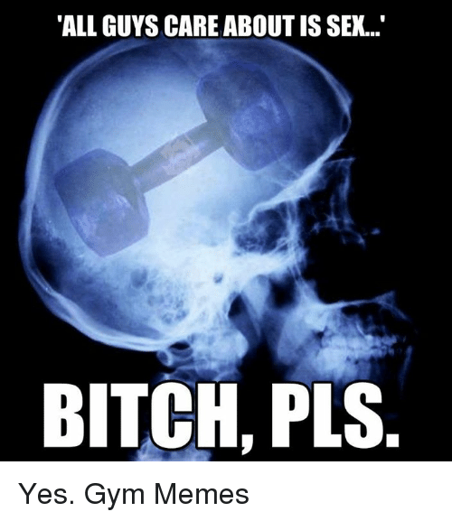 "gym memes: ""ALL GUYS CARE ABOUT IS SEX...""  BITCH, PLS. Yes.