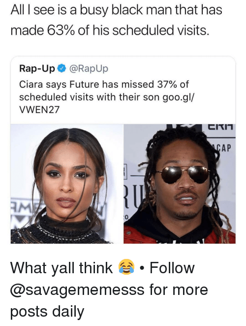 Ciara, Future, and Memes: All I see is a busy black man that has  made 63% of his scheduled visits.  Rap-Up @RapUp  Ciara says Future has missed 37% of  scheduled visits with their son goo.gl/  VWEN27  AP  AM  0 What yall think 😂 • Follow @savagememesss for more posts daily