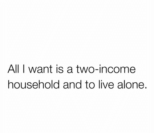 Being Alone, Live, and All: All I want is a two-income  household and to live alone.