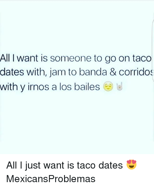 jamming: All I want is someone to go on taco  dates with, jam to banda & corridos  with y irnos a los bailes All I just want is taco dates 😍 MexicansProblemas