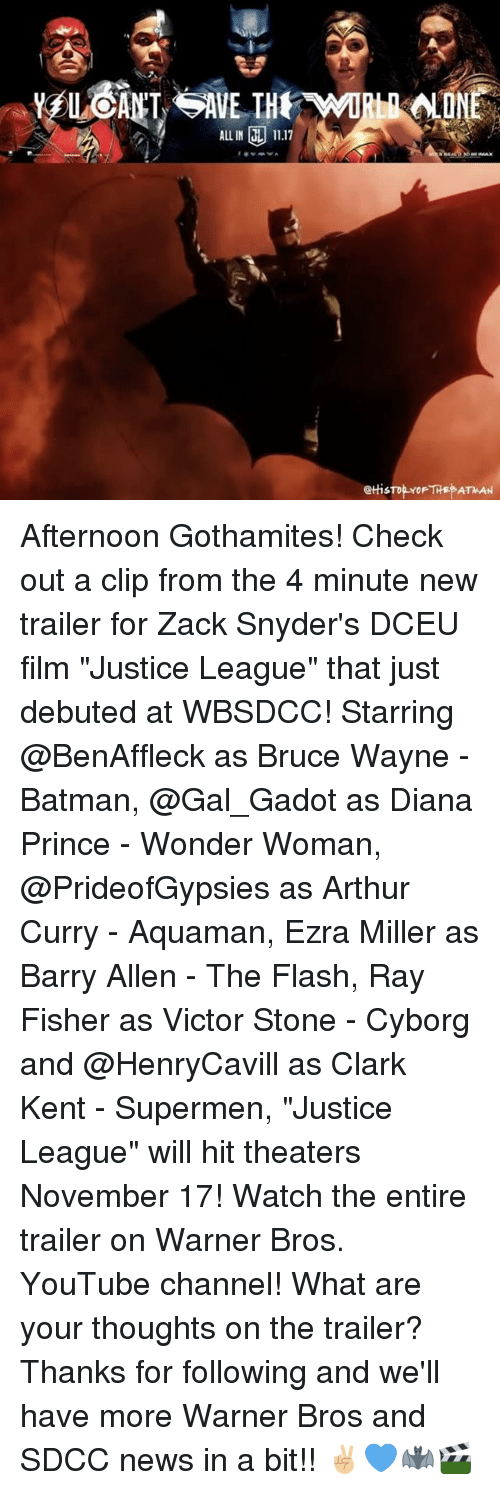 "Clarked: ALL IN 11.17  @tHis Afternoon Gothamites! Check out a clip from the 4 minute new trailer for Zack Snyder's DCEU film ""Justice League"" that just debuted at WBSDCC! Starring @BenAffleck as Bruce Wayne - Batman, @Gal_Gadot as Diana Prince - Wonder Woman, @PrideofGypsies as Arthur Curry - Aquaman, Ezra Miller as Barry Allen - The Flash, Ray Fisher as Victor Stone - Cyborg and @HenryCavill as Clark Kent - Supermen, ""Justice League"" will hit theaters November 17! Watch the entire trailer on Warner Bros. YouTube channel! What are your thoughts on the trailer? Thanks for following and we'll have more Warner Bros and SDCC news in a bit!! ✌🏼💙🦇🎬"