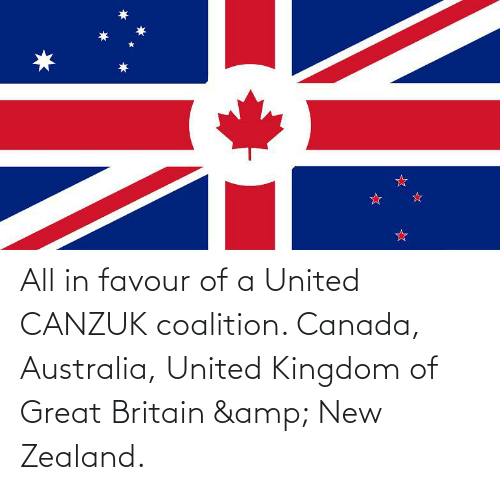 kingdom: All in favour of a United CANZUK coalition. Canada, Australia, United Kingdom of Great Britain & New Zealand.