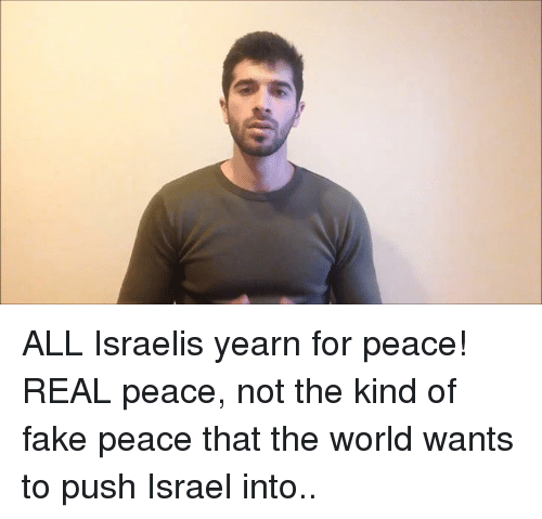 yearn: ALL Israelis yearn for peace! REAL peace, not the kind of fake peace that the world wants to push Israel into..