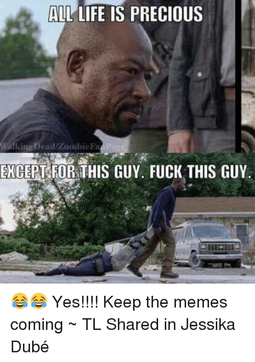 Memes, 🤖, and Fuck This: ALL LIFE IS PRECIOUS  alking Dead zombie Fri  EXCEPT FOR THIS GUY. FUCK THIS GUY. 😂😂 Yes!!!!   Keep the memes coming ~ TL  Shared in Jessika Dubé