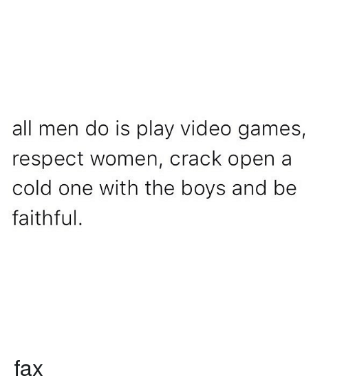 faxe: all men do is play video games,  respect women, crack open a  cold one with the boys and be  faithful. fax