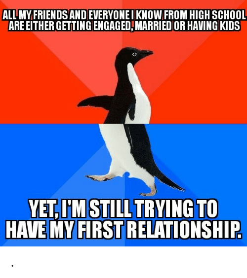 Have My: ALL MY FRIENDS ANDEVERYONEIKNOW FROM HIGH SCHOOL  ARE EITHER GETTING ENGAGED,MARRIED OR HAVING KIDS  YET,I'M STILL TRYING TO  HAVE MY FIRST RELATIONSHIP .