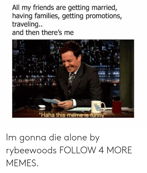"Being Alone, Dank, and Friends: All my friends are getting married,  having families, getting promotions  traveling...  and then there's me  LATTE  ""Haha this meme is funny Im gonna die alone by rybeewoods FOLLOW 4 MORE MEMES."