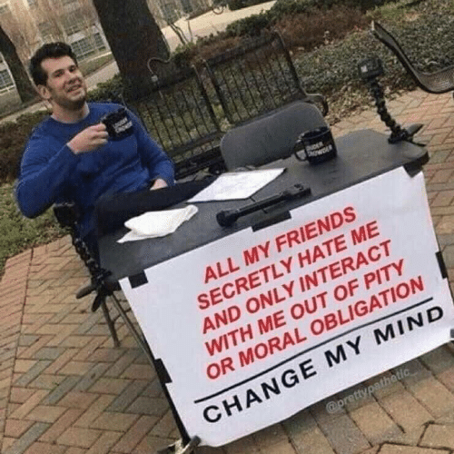 Friends, Change, and Hate Me: ALL MY FRIENDS  SECRETLY HATE ME  AND ONLY INTERACT  WITH ME OUT OF PITY  OR MORAL OBLIGATION  CHANGE MY MIND
