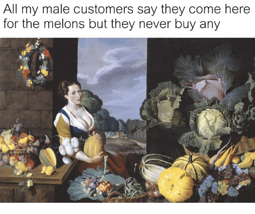 melons: All my male customers say they come here  for the melons but they never buy any