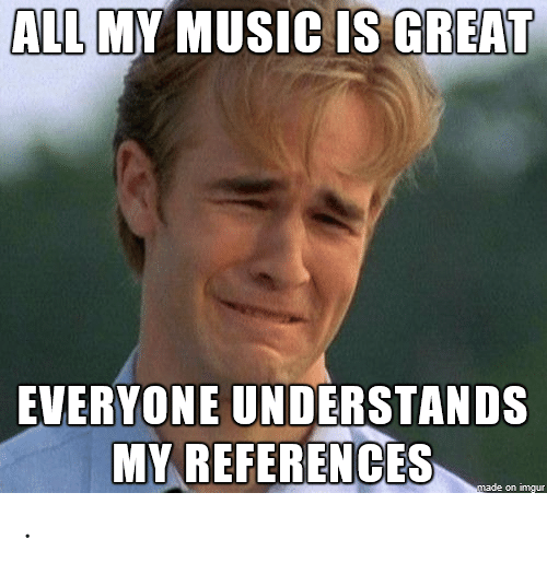 Music Is: ALL MY MUSIC IS GREAT  EVERYONE UNDERSTANDS  MY REFERENCES  made on imgur .