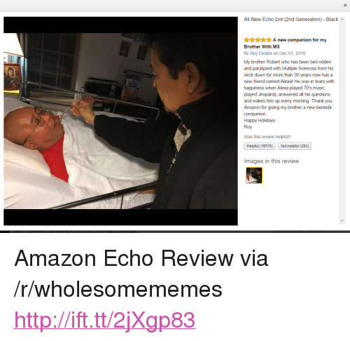 "Amazon, Jeopardy, and Music: All-New Echo Dot (2nd Generation) - Black  nnA new companion for my  Brother With MS  By Roy Estaris on Dec 01, 2016  My brother Robert who has been bed ridden  and paralyzed with Multiple Sclerosis from his  neck down for more than 30 years now has a  new friend named Alexal He was in tears with  happiness when Alexa played 70's music,  played Jeopardy, answered all his questions  and wakes him up every morning. Thank you  Amazon for giving my brother a new bedside  companion.  Happy Holidays  Roy  Was this review helpful?  Helpful (18578)  Not helpful (283)  Images in this revievw <p>Amazon Echo Review via /r/wholesomememes <a href=""http://ift.tt/2jXgp83"">http://ift.tt/2jXgp83</a></p>"
