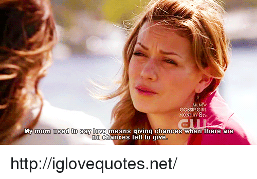 Love, Girl, and Gossip Girl: ALL NEW  GOSSIP GIRL  MONDAY 87  mom used to say love  means giYing chances Then there are  n0 chances left to give http://iglovequotes.net/