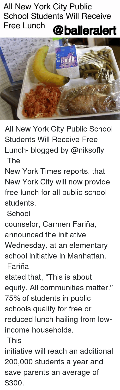 "Publicated: All New York City Public  School Students Will Receive  Free Lunch @balleralert All New York City Public School Students Will Receive Free Lunch- blogged by @niksofly ⠀⠀⠀⠀⠀⠀⠀⠀⠀⠀⠀⠀⠀⠀⠀⠀⠀⠀⠀⠀⠀⠀⠀⠀⠀⠀⠀⠀⠀⠀⠀⠀⠀⠀⠀⠀ The New York Times reports, that New York City will now provide free lunch for all public school students. ⠀⠀⠀⠀⠀⠀⠀⠀⠀⠀⠀⠀⠀⠀⠀⠀⠀⠀⠀⠀⠀⠀⠀⠀⠀⠀⠀⠀⠀⠀⠀⠀⠀⠀⠀⠀ School counselor, Carmen Fariña, announced the initiative Wednesday, at an elementary school initiative in Manhattan. ⠀⠀⠀⠀⠀⠀⠀⠀⠀⠀⠀⠀⠀⠀⠀⠀⠀⠀⠀⠀⠀⠀⠀⠀⠀⠀⠀⠀⠀⠀⠀⠀⠀⠀⠀⠀ Fariña stated that, ""This is about equity. All communities matter."" 75% of students in public schools qualify for free or reduced lunch hailing from low-income households. ⠀⠀⠀⠀⠀⠀⠀⠀⠀⠀⠀⠀⠀⠀⠀⠀⠀⠀⠀⠀⠀⠀⠀⠀⠀⠀⠀⠀⠀⠀⠀⠀⠀⠀⠀⠀ This initiative will reach an additional 200,000 students a year and save parents an average of $300."