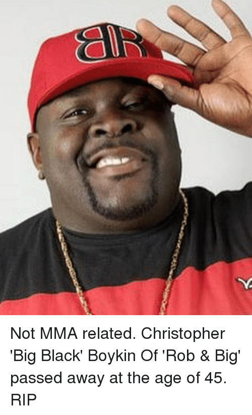 Rob Big: all Not MMA related. Christopher 'Big Black' Boykin Of 'Rob & Big' passed away at the age of 45. RIP