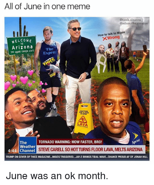 Inting: All of June in one meme  @tank.sinatra  @adam.the creator  How to talk to Migos  XWrong  WELCOME  TO  Arizona  THE GRAND CANYON, STATE  The  Exper  A,  LAVA  int  TORNADO WARNING: MOW FASTER, BRO!  Spt  The  Weather  4:44 Channel  STEVE CARELL SO HOTTURNS FLOOR LAVA, MELTS ARIZONA  TRUMP ON COVER OF THICC MAGAZINE...MIGOS TRIGGERED.. .JAY-Z BRINGS TIDAL WAVE.. .CHANCE PROUD AF OF JONAH HILL June was an ok month.