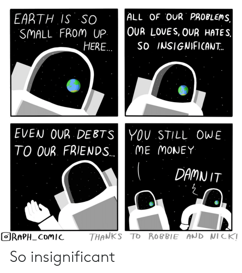 Nick: ALL OF OUR PROBLEMS,  EARTH IS SO  SMALL FROM UP  HERE..  OUR LOVES, OUR HATES  So INSIGNIFICAN..  EVEN OUR DEBTSYOU STILL OWE  TO OUR. FRIENDS..  ME MONEY  DAMN IT  THANKS TO ROBBIE AND NICK!  ORAPH_COMIC So insignificant
