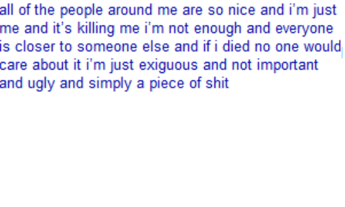 I Died: all of the people around me are so nice and i'm just  me and it's killing me i'm not enough and everyone  is closer to someone else and if i died no one would  care about it i'm just exiguous and not important  and ugly and simply a piece of shit