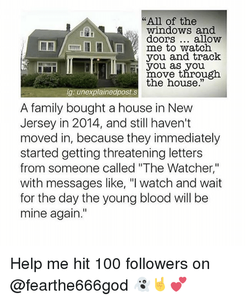 """Watcher: """"All of the  windows and  doors... alloww  me to watch  you and track  you as you  rnovethrou  the house.""""  gh  ig: unexplainedpost.s  A family bought a house in New  Jersey in 2014, and still haven't  moved in, because they immediately  started getting threatening letters  from someone called """"The Watcher,""""  with messages like, """"I watch and wait  for the day the young blood will be  mine again."""" Help me hit 100 followers on @fearthe666god 👻🤘💕"""