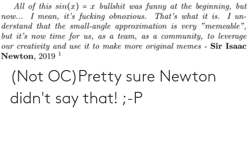 """Community, Fucking, and Funny: All of this sin(x) = x bullshit was funny at the beginning, but  I mean, it's fucking obnoxious. That's what it is. I un-  now...  derstand that the small-angle approximation is very """"memeable"""",  but it's now time for us, as a team, as a community, to leverage  our creativity and use it to make more original memes - Sir Isaac  Newton, 2019 1 (Not OC)Pretty sure Newton didn't say that! ;-P"""