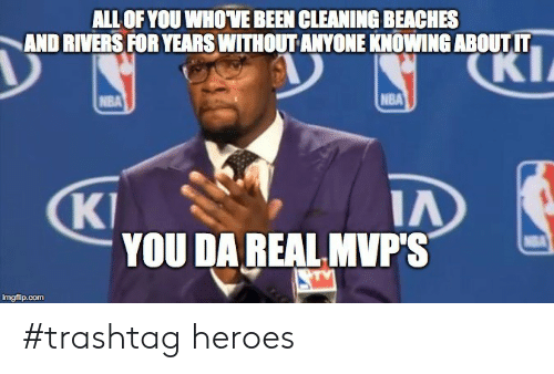 beaches: ALL OF YOU WHOVE BEEN CLEANING BEACHES  AND RIVERS FOR YEARS WITHOUT ANYONE KNOWING ABOUTIT  NBA  KI  YOU DA REAL MVP'S  imgfip.comm #trashtag heroes