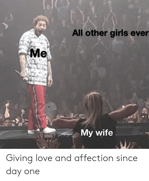 affection: All other girls ever  Me  My wife  WZ Giving love and affection since day one