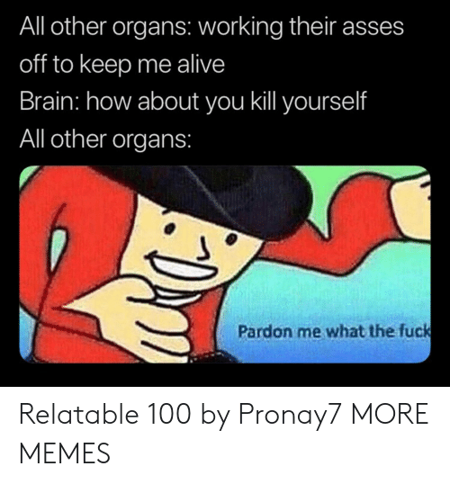 Alive, Dank, and Memes: All other organs: working their asses  off to keep me alive  Brain: how about you ill yourself  All other organs:  Pardon me what the fuck Relatable 100 by Pronay7 MORE MEMES
