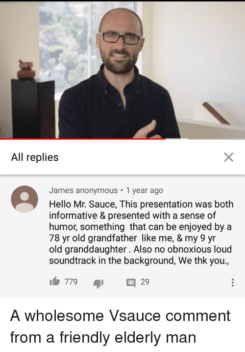 Informative: All replies  James anonymous 1 year ago  Hello Mr. Sauce, This presentation was both  informative & presented with a sense of  humor, something that can be enjoyed by a  78 yr old grandfather like me, & my 9 yr  old granddaughter. Also no obnoxious loud  soundtrack in the background, We thk you.,  77929 <p>A wholesome Vsauce comment from a friendly elderly man</p>