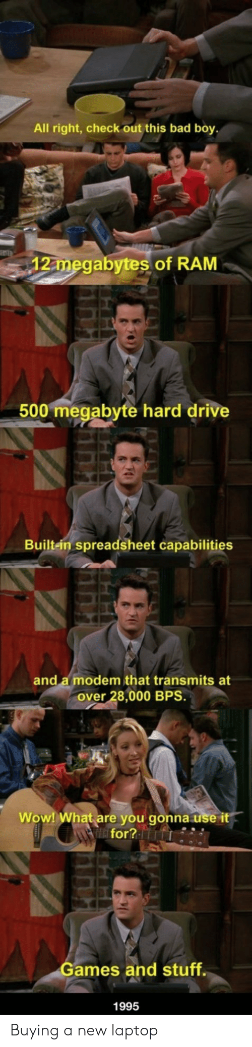 Ames: All right, check out this bad boy  12 megabytes of RAM  500 megabyte hard drive  Built-ein spreadsheet capabilities  and a modem that transmits at  over 28,000 BPS.  Wow! What are you gonna use it  for?  ames and stuff  1995 Buying a new laptop