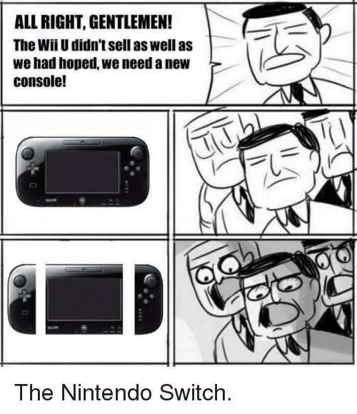 Wiiings: ALL RIGHT GENTLEMEN!  The Wii Udidn'tsell as Well as  we had hoped, we need a new  console! The Nintendo Switch.