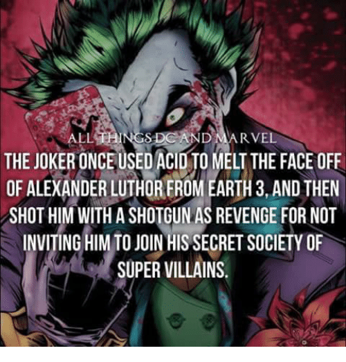 super villain: ALL  RVEL  THE JOKERONCEUSED ACID MELT THE FACE OFF  OF ALEXANDER LUTHOREROM EARTH 3, AND THEN  SHOT HIM WITH A SHOTGUN AS REVENGE FOR NOT  INVITING HIM TO JOIN HIS SECRET SOCIETY OF  SUPER VILLAINS