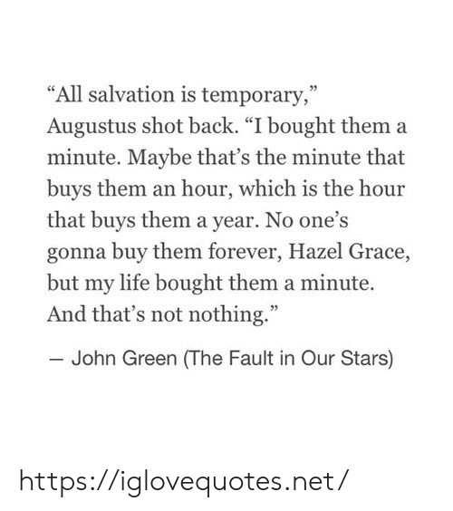 "Life, Fault in Our Stars, and Forever: ""All salvation is temporary,""  Augustus shot back. ""I bought them a  minute. Maybe that's the minute that  buys them an hour, which is the hour  that buys them a year. No one's  gonna buy them forever, Hazel Grace,  but my life bought them a minute.  And that's not nothing.""  John Green (The Fault in Our Stars) https://iglovequotes.net/"