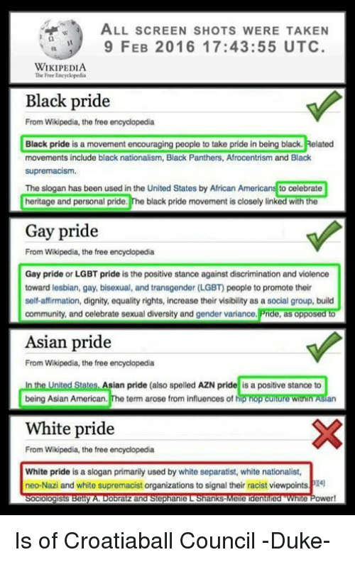 Afrocentrism: ALL scREEN sHOTs W  TAKEN  9 FEB 2016 17:43:55 UTC  WIKIPEDIA  The Free Eacyclopedia  Black pride  From Wikipedia, the free encyclopedia  Black pride is a movement encouraging people to take pride in being black. Related  movements include black nationalism, Black Panthers, Afrocentrism and Black  supremacism.  The slogan has been used in the United States by African Americans to celebrate  heritage and personal pride.  The black pride movement is closely linked with the  Gay pride  From Wikipedia, the free encyclopedia  Gay pride or LGBT pride is the positive stance against discrimination and violence  toward lesbian, gay, bisexual, and transgender (LGBT people to promote their  self-affirmation, dignity, equality rights, increase their visibility as a social group, build  community, and celebrate sexual diversity and gender variance.  Pride, as opposed to  Asian pride  From Wikipedia, the free encyclopedia  In the United States Asian pride (also spelled AZN pride is a positive stance to  being Asian American  The term arose from influences of h  White pride  From Wikipedia, the free encyclopedia  White pride is a slogan primarily used by white separatist, white nationalist,  neo-Nazi and white supremacist organizations to signal their racist viewpointsPI4l  ologists  Obra  and Stephanie L ankS  Meie denilued Power! Is of Croatiaball Council -Duke-