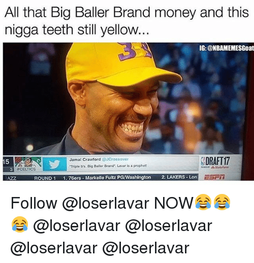 Philadelphia 76ers, Los Angeles Lakers, and Memes: All that Big Baller Brand money and this  nigga teeth still yellow..  IG: @NBAMEMESGoat  Jamal Crawford @JCrossover  Triple b's. Big Baler Brand Lavar is a prophet  DRAFT17  15  3  # CELTICS  AZZ  ROUND1 1.76ers-Markelle Fultz PGWashington 2. LAKERS Lon Follow @loserlavar NOW😂😂😂 @loserlavar @loserlavar @loserlavar @loserlavar