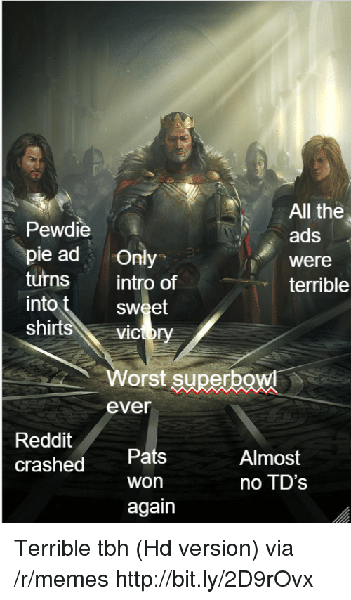 Memes, Reddit, and Tbh: All the  ads  were  terrible  Pewdie  pie ad only  turns intro of  into  shirt  sweet  vicory  Worst superbg  ever  Reddit  crashed  Pats  won  again  Almost  no TD's Terrible tbh (Hd version) via /r/memes http://bit.ly/2D9rOvx