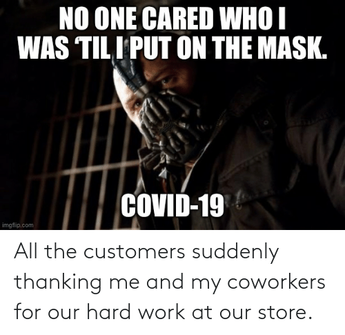 Coworkers: All the customers suddenly thanking me and my coworkers for our hard work at our store.