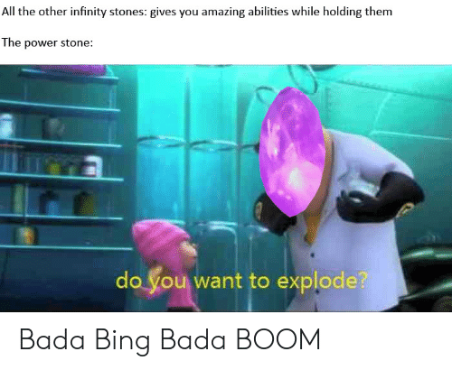 Bing, Infinity, and Power: All the other infinity stones: gives you amazing abilities while holding them  The power stone:  do you want to explode? Bada Bing Bada BOOM